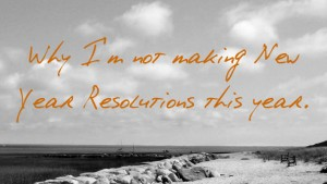 Why I'm Not Making New Year Resolutions